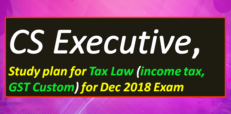 cs-Executive-study-plan-for-Tax-Laws-income-Tax-GST-Custom-for-December-2018-Exam-